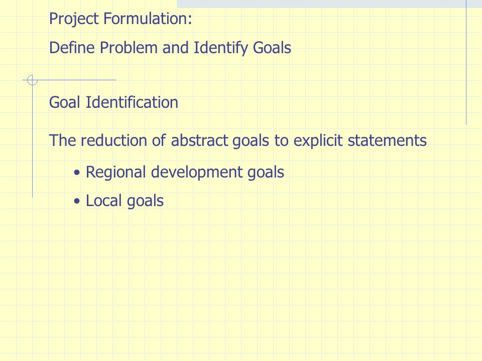 Project Formulation: Define Problem and Identify Goals. Goal Identification. The reduction of abstract goals to explicit statements.