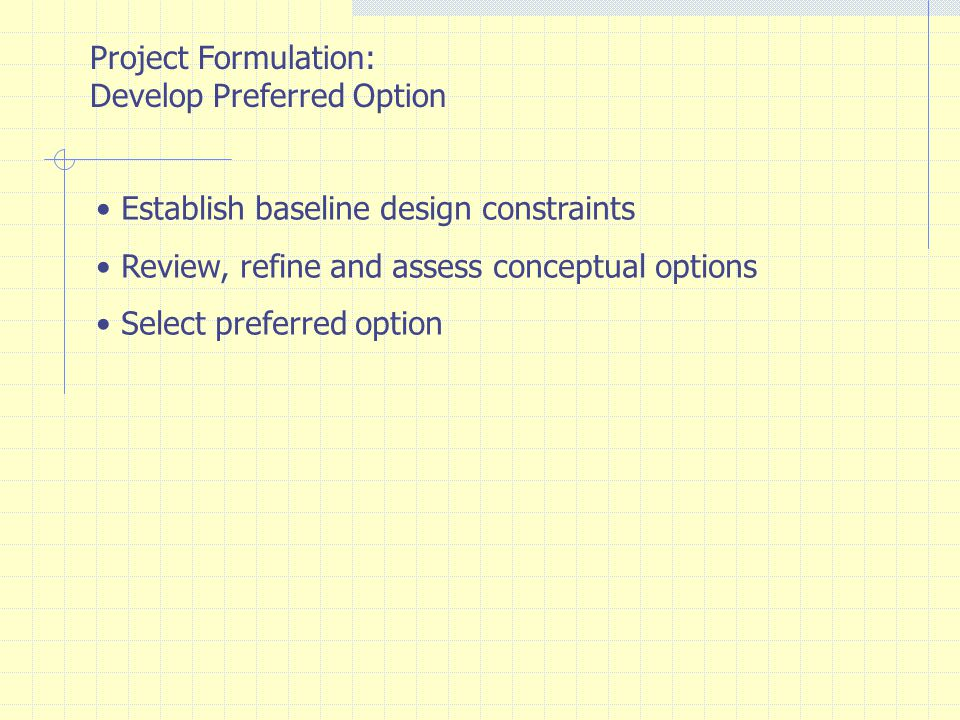 Project Formulation: Develop Preferred Option. Establish baseline design constraints. Review, refine and assess conceptual options.