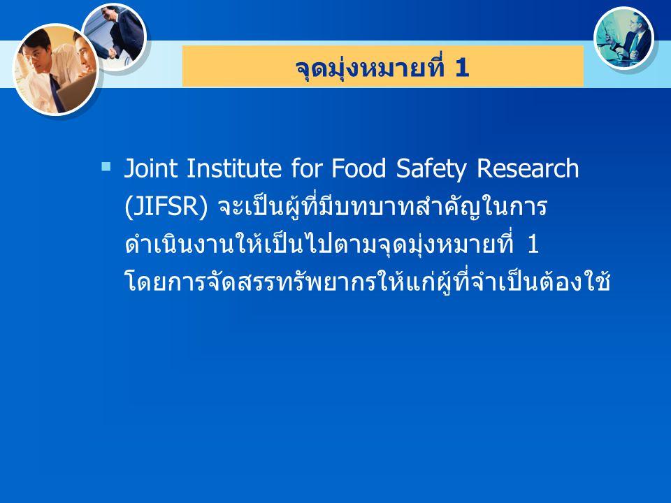 จุดมุ่งหมายที่ 1 Joint Institute for Food Safety Research (JIFSR) จะเป็นผู้ที่มีบทบาทสำคัญในการดำเนินงานให้เป็นไปตามจุดมุ่งหมายที่ 1.