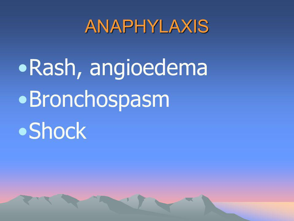ANAPHYLAXIS Rash, angioedema Bronchospasm Shock