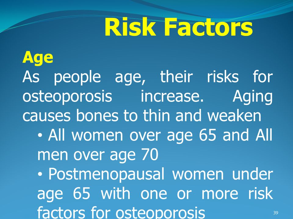 Risk Factors Age. As people age, their risks for osteoporosis increase. Aging causes bones to thin and weaken.