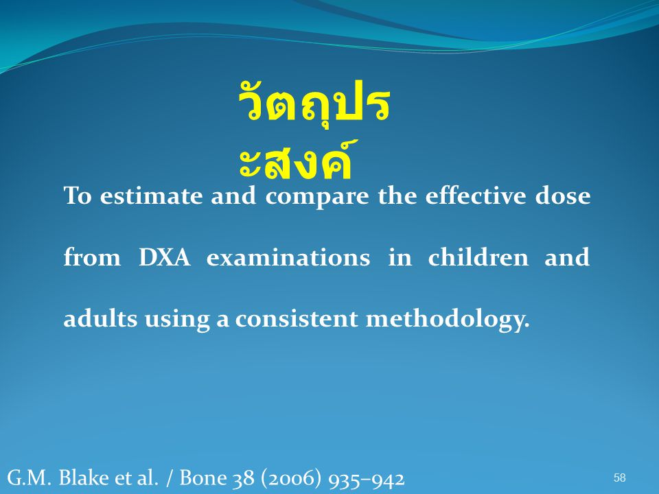 วัตถุประสงค์ To estimate and compare the effective dose from DXA examinations in children and adults using a consistent methodology.