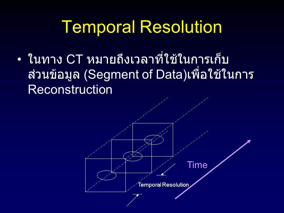 Temporal Resolution ในทาง CT หมายถึงเวลาที่ใช้ในการเก็บส่วนข้อมูล (Segment of Data)เพื่อใช้ในการ Reconstruction.