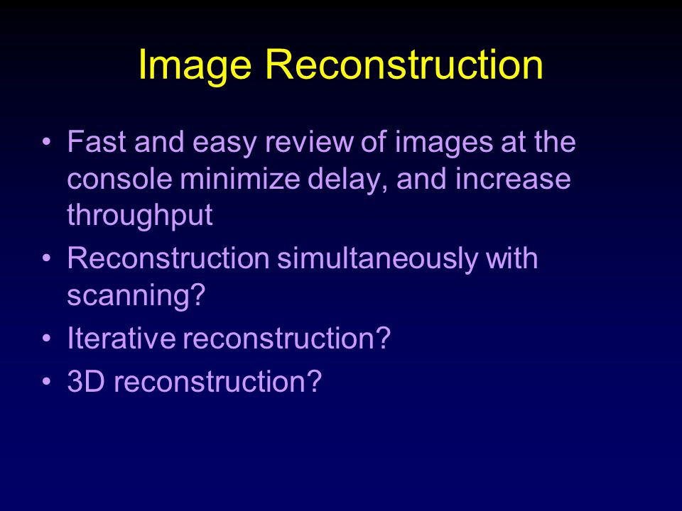 Image Reconstruction Fast and easy review of images at the console minimize delay, and increase throughput.