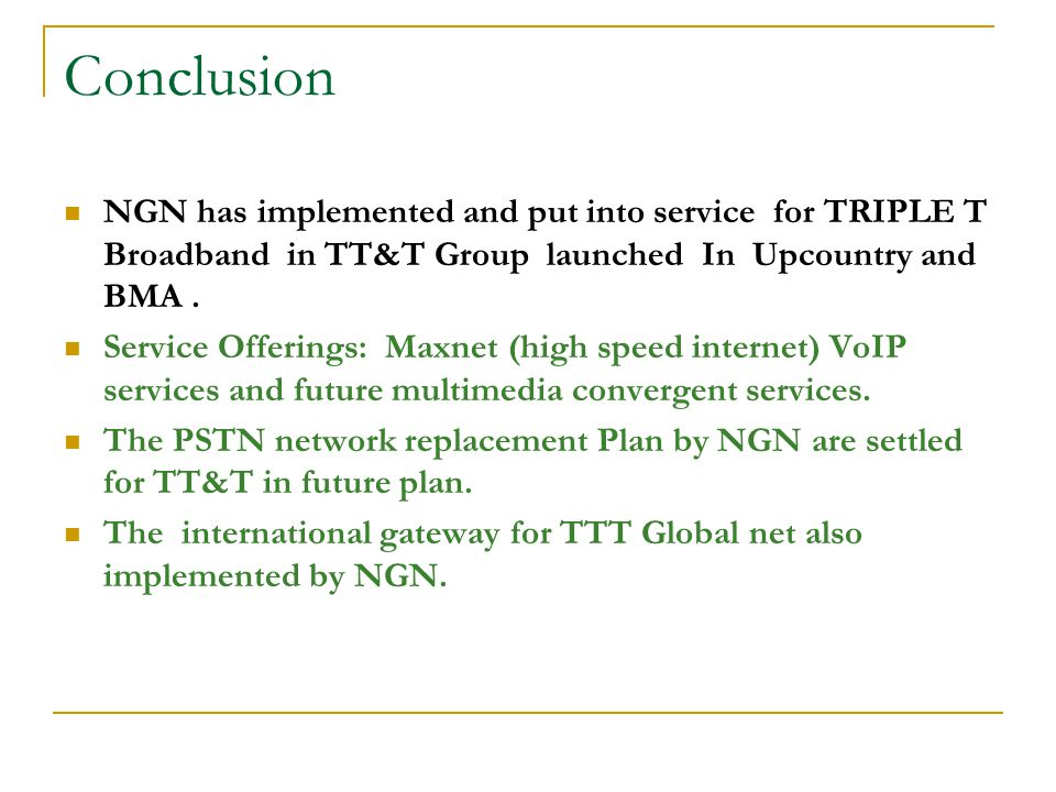 Conclusion NGN has implemented and put into service for TRIPLE T Broadband in TT&T Group launched In Upcountry and BMA .