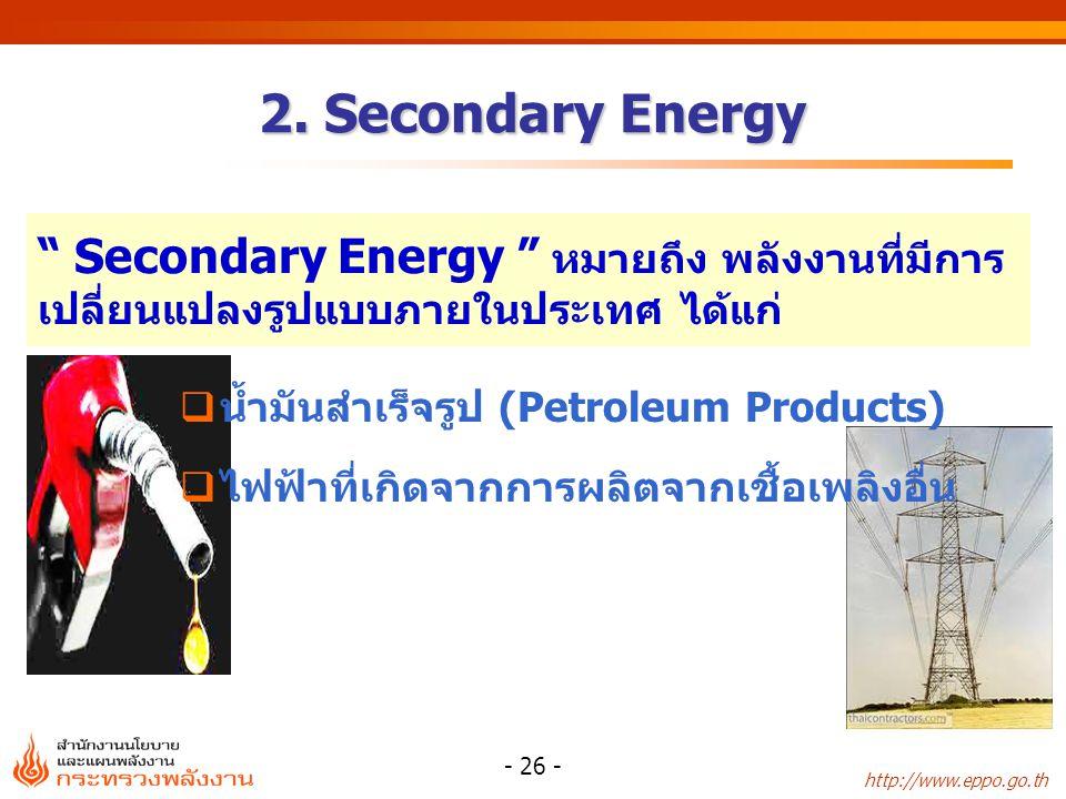 2. Secondary Energy Secondary Energy หมายถึง พลังงานที่มีการเปลี่ยนแปลงรูปแบบภายในประเทศ ได้แก่