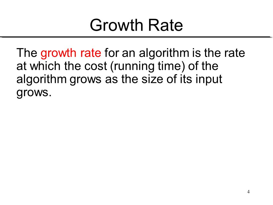 Growth Rate The growth rate for an algorithm is the rate
