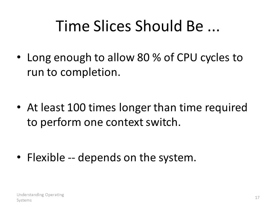 Time Slices Should Be ... Long enough to allow 80 % of CPU cycles to run to completion.