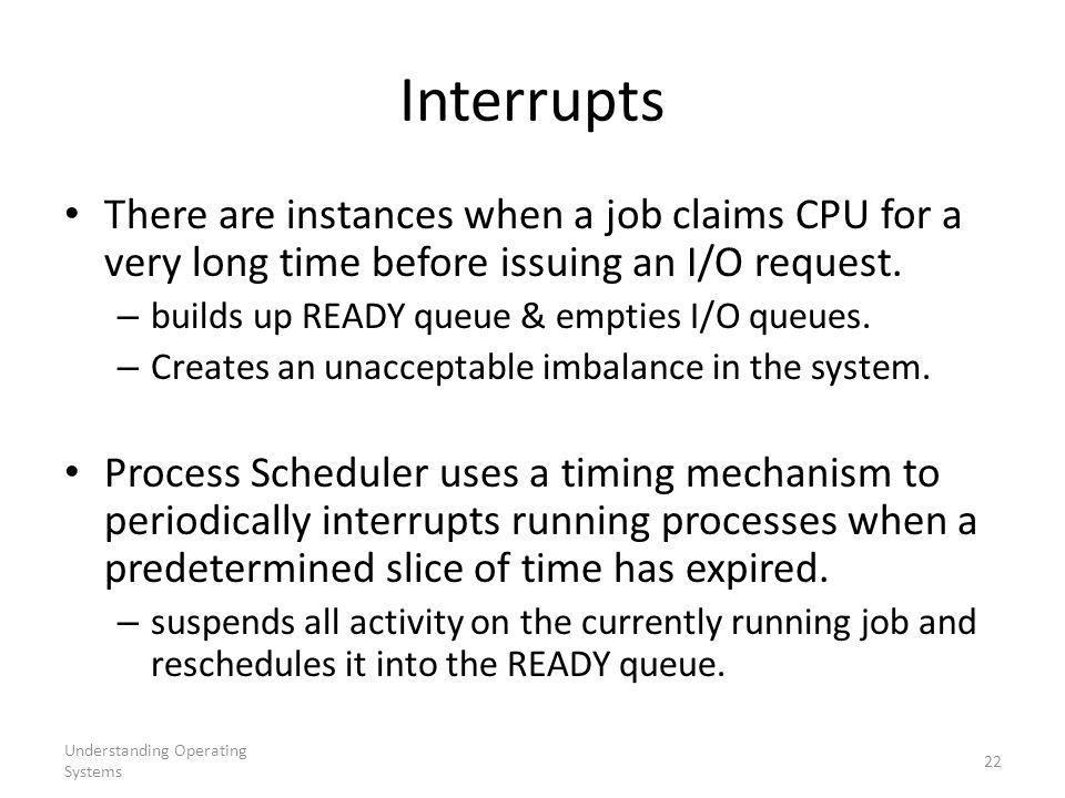 Interrupts There are instances when a job claims CPU for a very long time before issuing an I/O request.