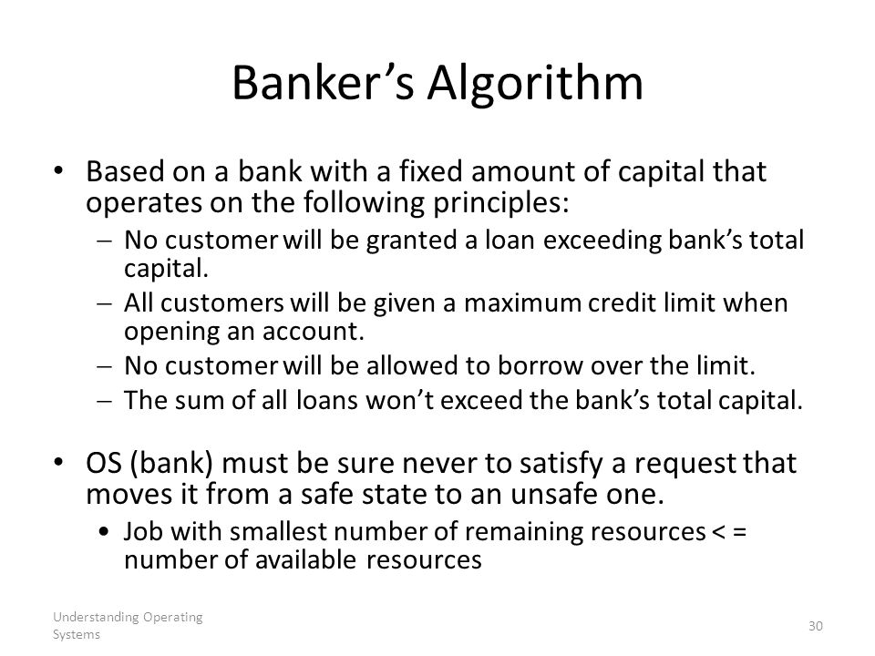Banker's Algorithm Based on a bank with a fixed amount of capital that operates on the following principles: