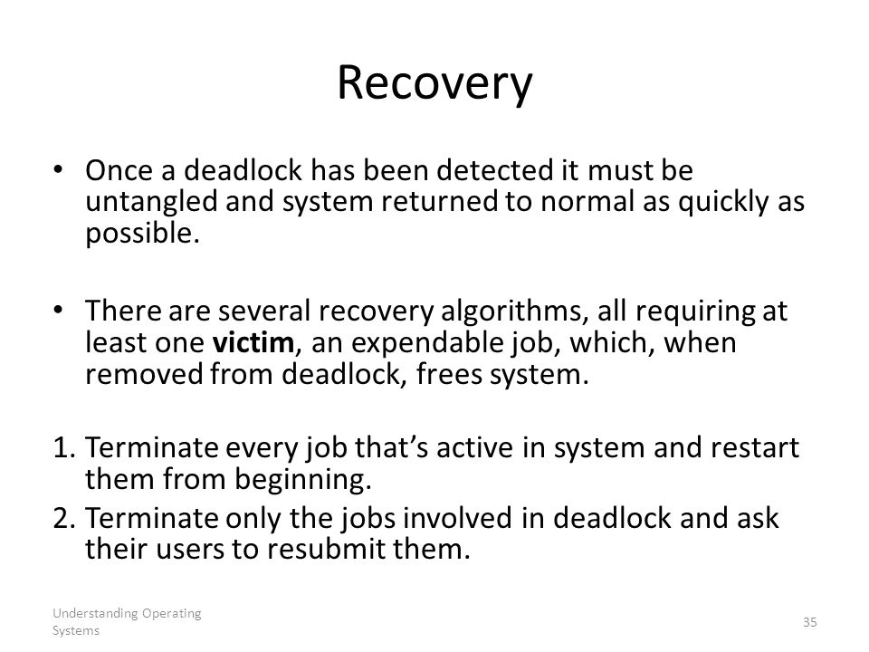 Recovery Once a deadlock has been detected it must be untangled and system returned to normal as quickly as possible.