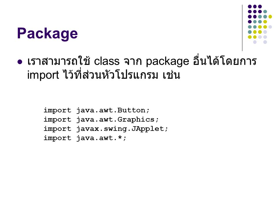 Package เราสามารถใช้ class จาก package อื่นได้โดยการ import ไว้ที่ส่วนหัวโปรแกรม เช่น. import java.awt.Button;