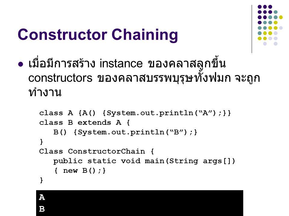 Constructor Chaining เมื่อมีการสร้าง instance ของคลาสลูกขึ้น constructors ของคลาสบรรพบุรุษทั้งฟมก จะถูกทำงาน.