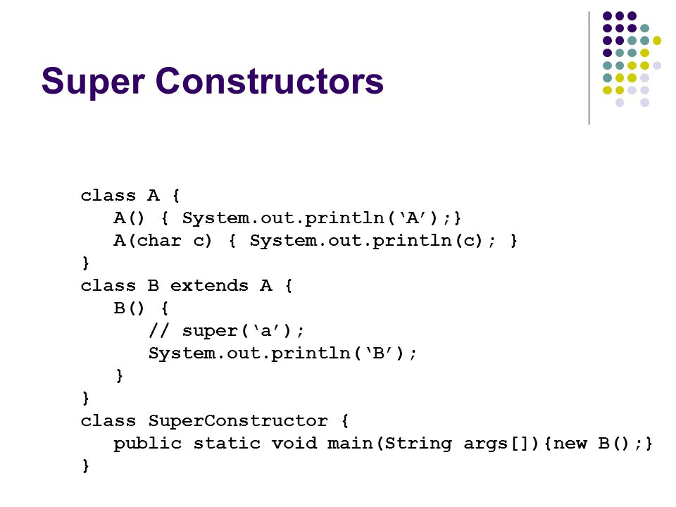 Super Constructors class A { A() { System.out.println('A');}