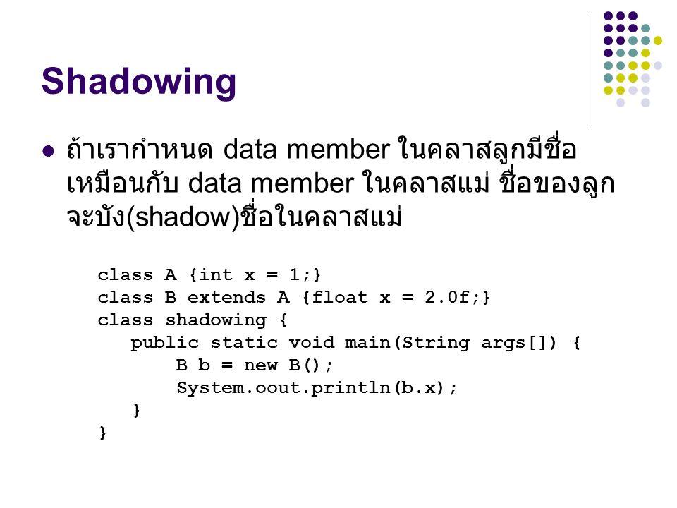 Shadowing ถ้าเรากำหนด data member ในคลาสลูกมีชื่อเหมือนกับ data member ในคลาสแม่ ชื่อของลูกจะบัง(shadow)ชื่อในคลาสแม่