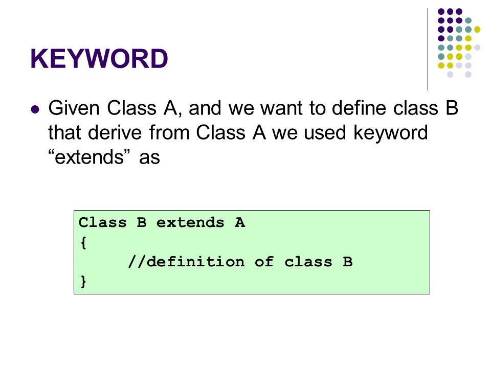 KEYWORD Given Class A, and we want to define class B that derive from Class A we used keyword extends as.