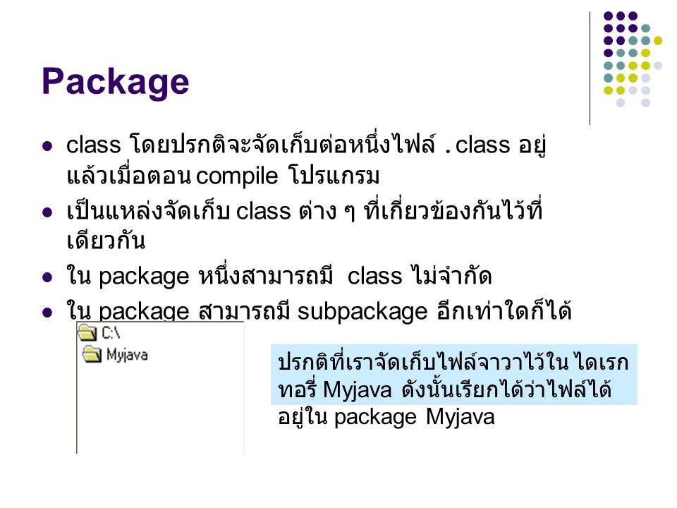 Package class โดยปรกติจะจัดเก็บต่อหนึ่งไฟล์ .class อยู่แล้วเมื่อตอน compile โปรแกรม. เป็นแหล่งจัดเก็บ class ต่าง ๆ ที่เกี่ยวข้องกันไว้ที่เดียวกัน.