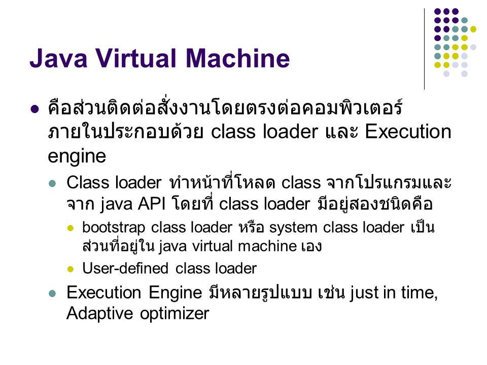 Java Virtual Machine คือส่วนติดต่อสั่งงานโดยตรงต่อคอมพิวเตอร์ ภายในประกอบด้วย class loader และ Execution engine.