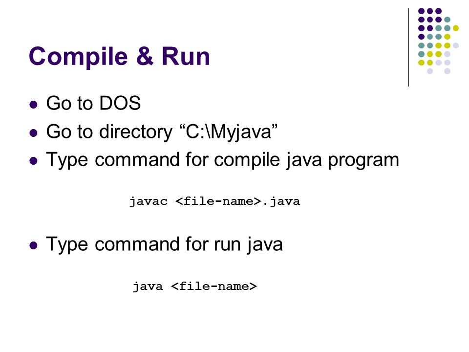Compile & Run Go to DOS Go to directory C:\Myjava