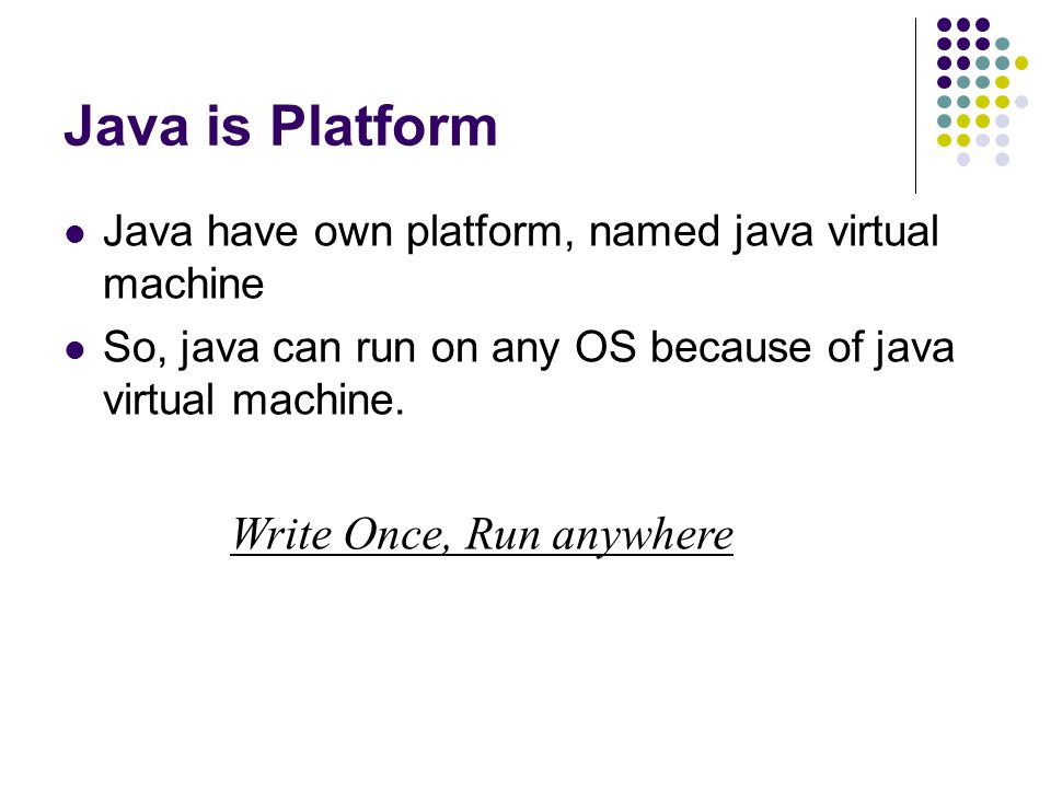 Java is Platform Write Once, Run anywhere