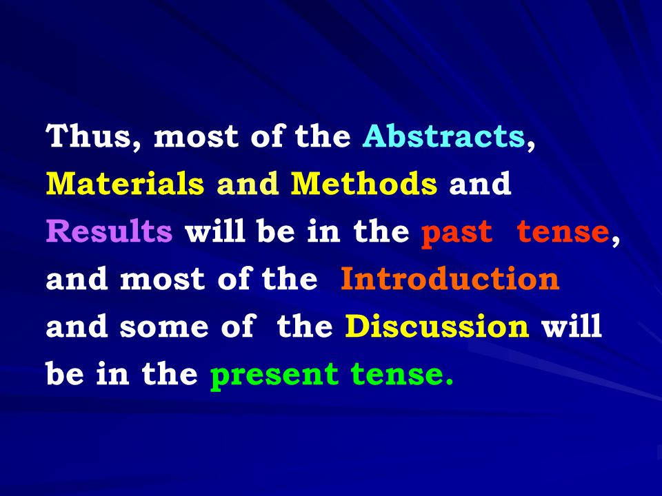 Thus, most of the Abstracts, Materials and Methods and Results will be in the past tense, and most of the Introduction and some of the Discussion will be in the present tense.
