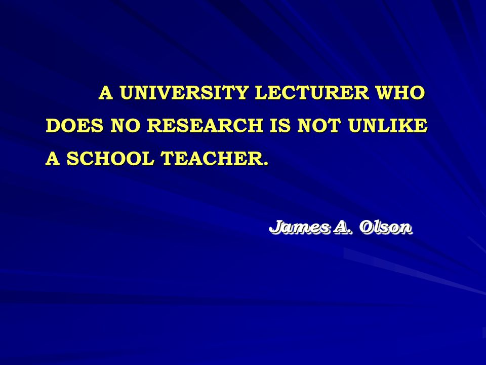 A UNIVERSITY LECTURER WHO DOES NO RESEARCH IS NOT UNLIKE A SCHOOL TEACHER.