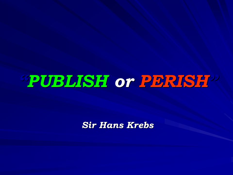 PUBLISH or PERISH Sir Hans Krebs