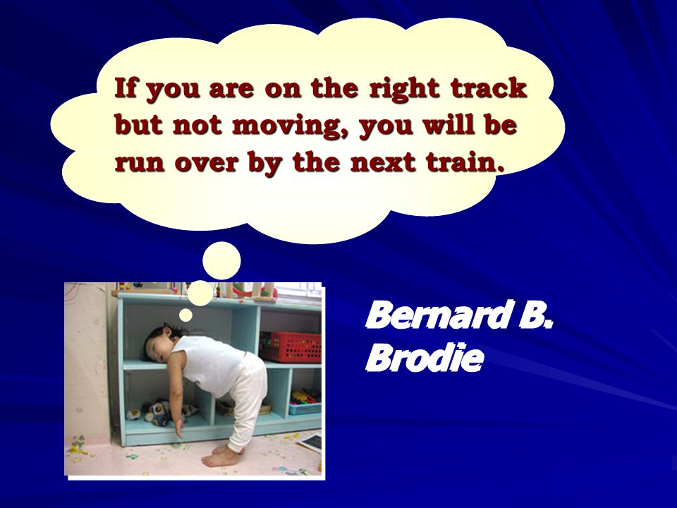If you are on the right track but not moving, you will be run over by the next train.