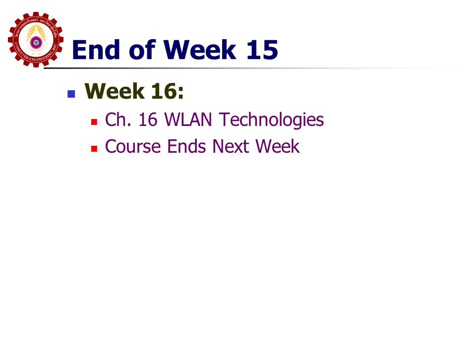 End of Week 15 Week 16: Ch. 16 WLAN Technologies Course Ends Next Week
