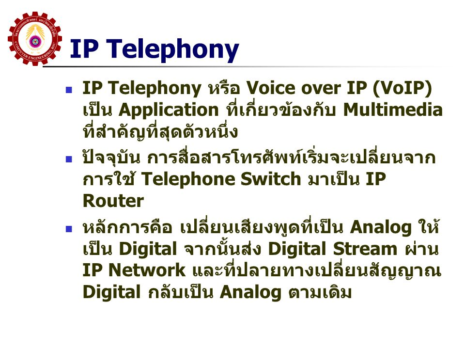 IP Telephony IP Telephony หรือ Voice over IP (VoIP) เป็น Application ที่เกี่ยวข้องกับ Multimedia ที่สำคัญที่สุดตัวหนึ่ง.