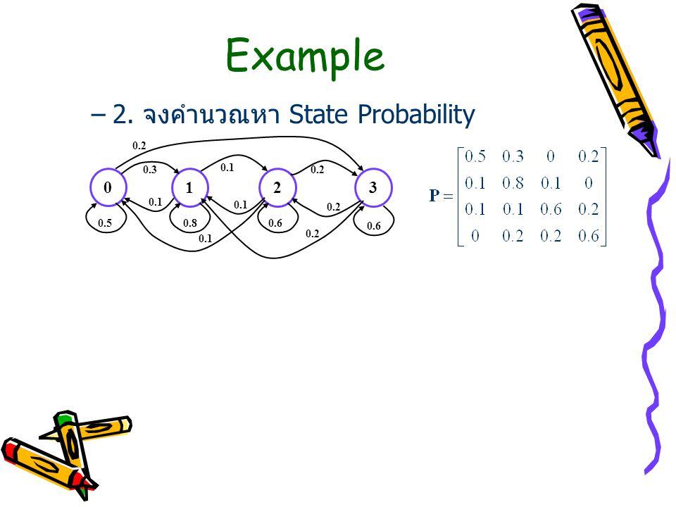 Example 2. จงคำนวณหา State Probability 1 2 3 0.2 0.3 0.1 0.2 0.1 0.1