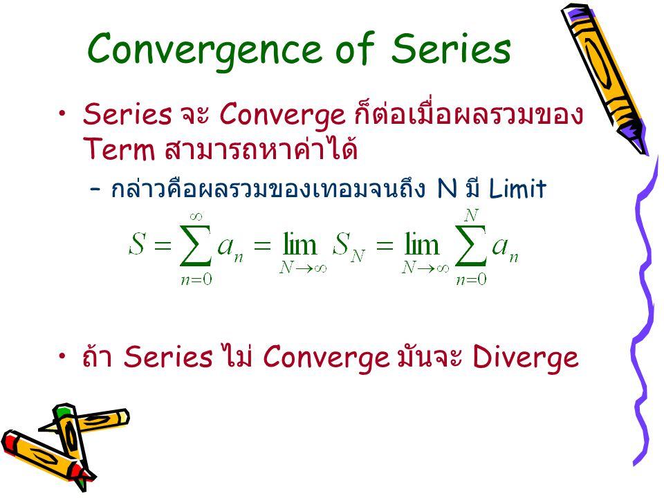 Convergence of Series Series จะ Converge ก็ต่อเมื่อผลรวมของ Term สามารถหาค่าได้ กล่าวคือผลรวมของเทอมจนถึง N มี Limit.
