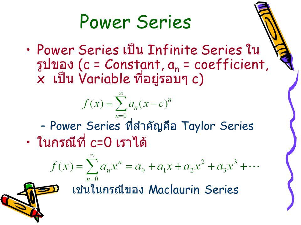 Power Series Power Series เป็น Infinite Series ในรูปของ (c = Constant, an = coefficient, x เป็น Variable ที่อยู่รอบๆ c)