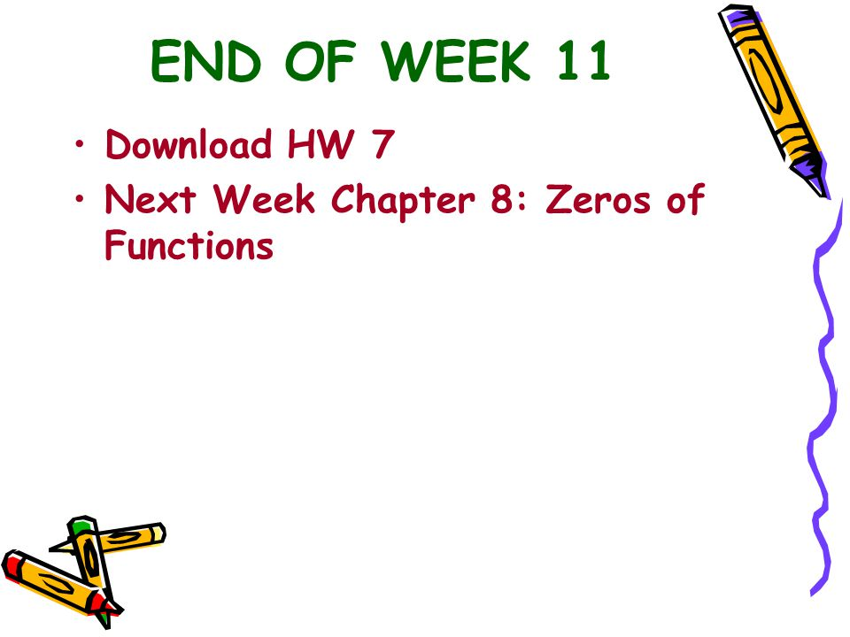 END OF WEEK 11 Download HW 7 Next Week Chapter 8: Zeros of Functions
