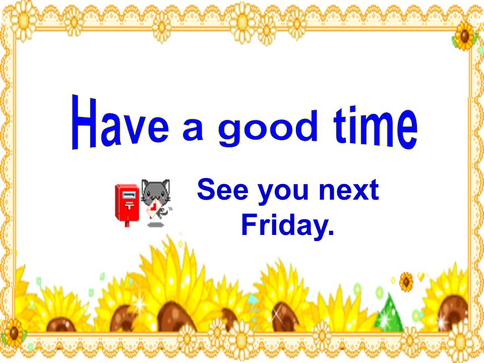 Have a good time See you next Friday.