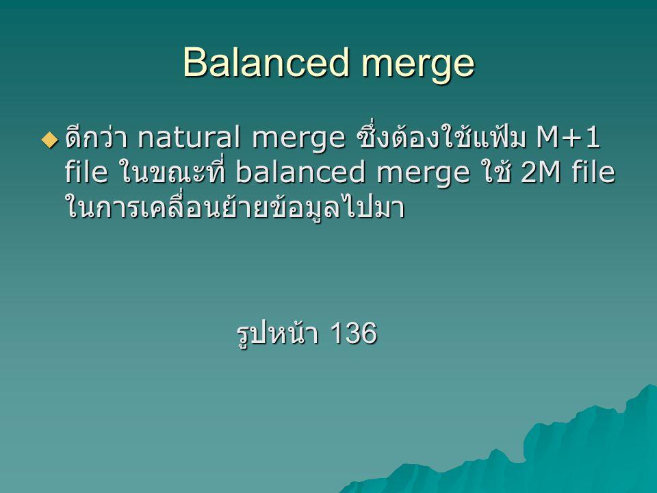 Balanced merge ดีกว่า natural merge ซึ่งต้องใช้แฟ้ม M+1 file ในขณะที่ balanced merge ใช้ 2M file ในการเคลื่อนย้ายข้อมูลไปมา.