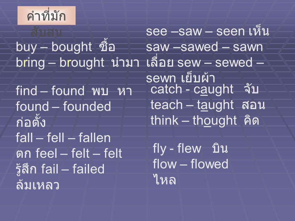 คำที่มักสับสน see –saw – seen เห็น saw –sawed – sawn เลื่อย sew – sewed –sewn เย็บผ้า. buy – bought ซื้อ bring – brought นำมา.