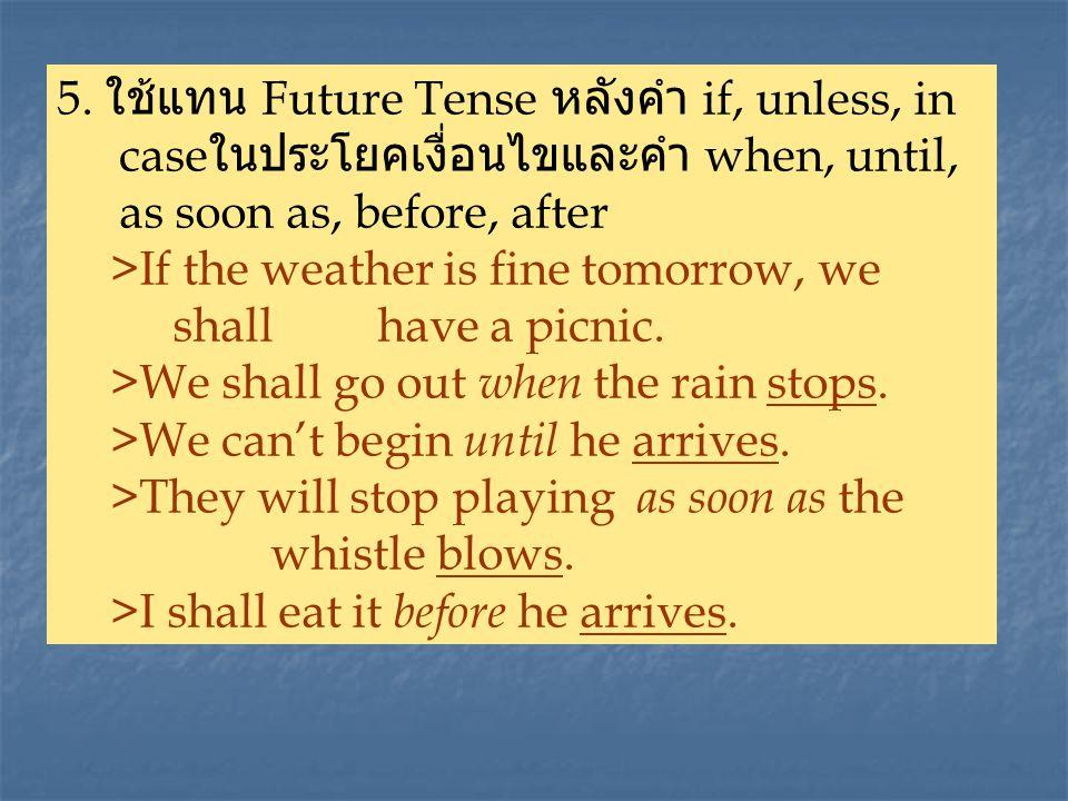 5. ใช้แทน Future Tense หลังคำ if, unless, in caseในประโยคเงื่อนไขและคำ when, until, as soon as, before, after