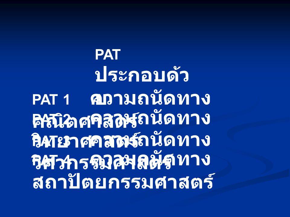 PAT ประกอบด้วย PAT 1 ความถนัดทางคณิตศาสตร์ PAT 2 ความถนัดทางวิทยาศาสตร์ PAT 3 ความถนัดทางวิศวกรรมศาสตร์