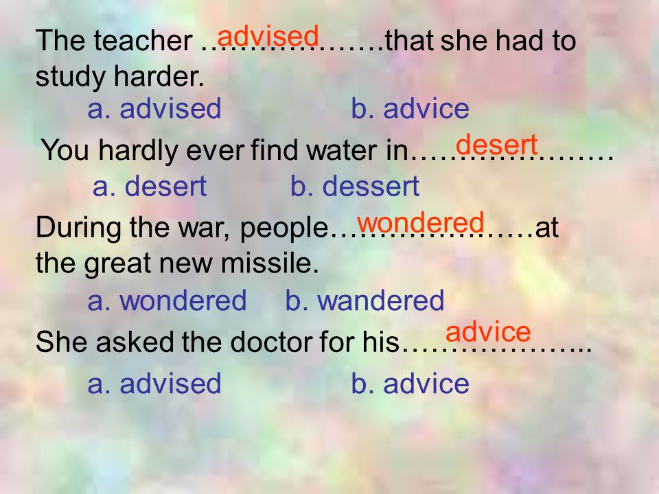advised The teacher ……………….that she had to study harder. a. advised b. advice. desert. You hardly ever find water in…………………