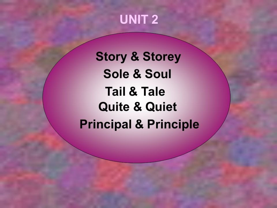 UNIT 2 Story & Storey Sole & Soul Tail & Tale Quite & Quiet Principal & Principle