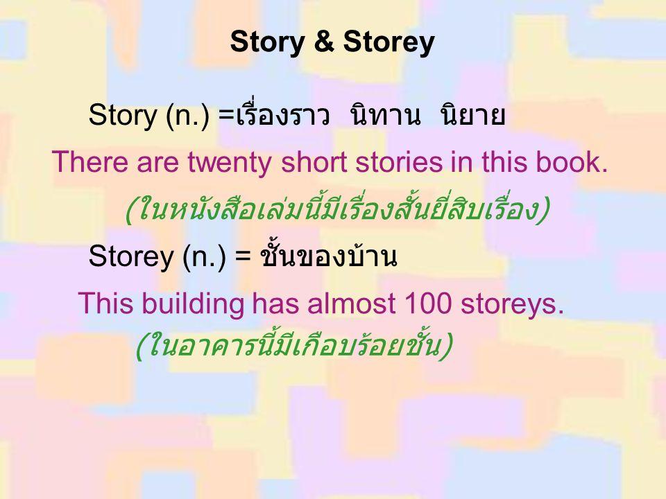Story & Storey Story (n.) =เรื่องราว นิทาน นิยาย. There are twenty short stories in this book. (ในหนังสือเล่มนี้มีเรื่องสั้นยี่สิบเรื่อง)