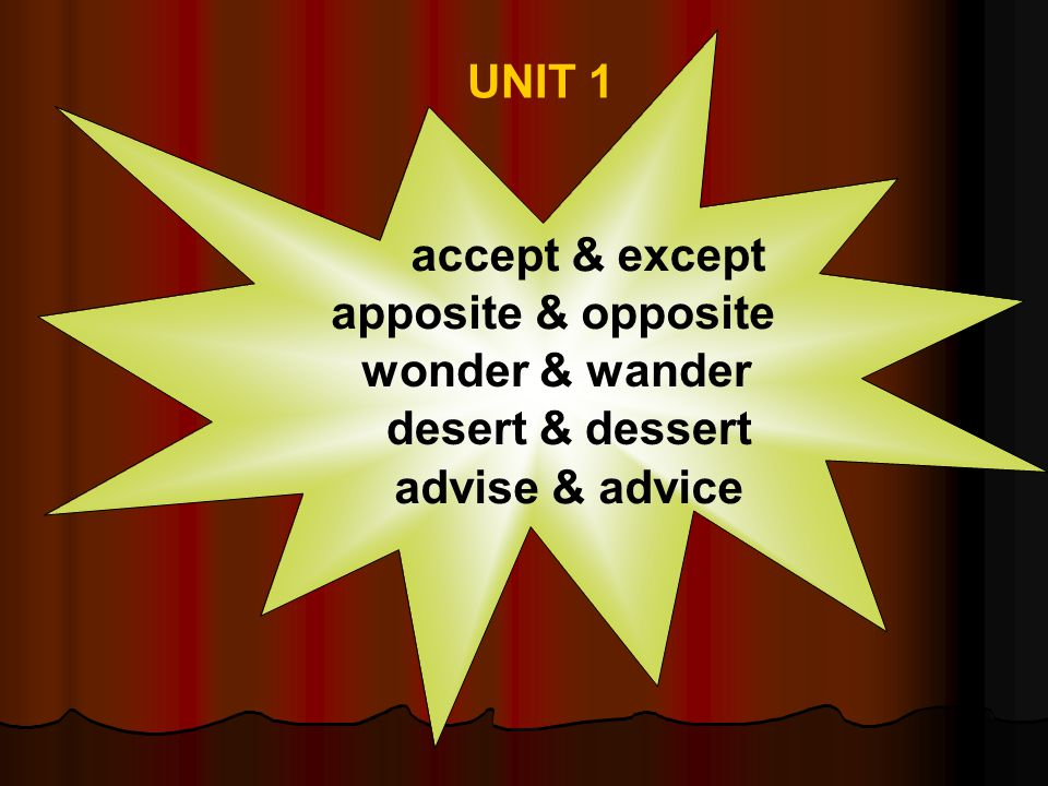 UNIT 1 accept & except apposite & opposite wonder & wander desert & dessert advise & advice