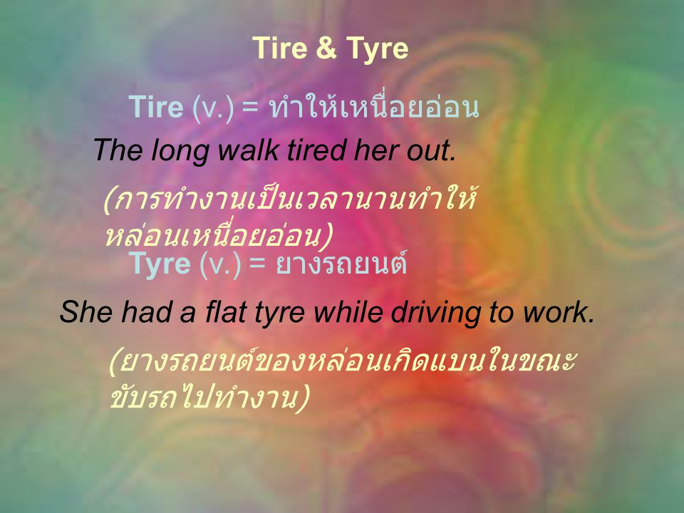Tire & Tyre Tire (v.) = ทำให้เหนื่อยอ่อน. The long walk tired her out. (การทำงานเป็นเวลานานทำให้หล่อนเหนื่อยอ่อน)