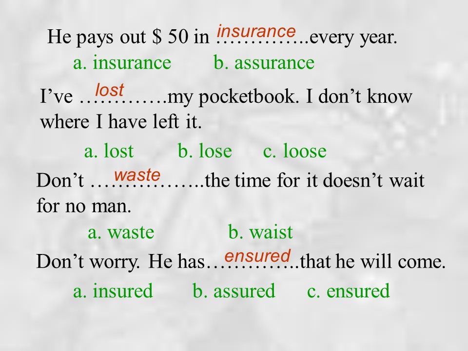 He pays out $ 50 in …………..every year. a. insurance b. assurance