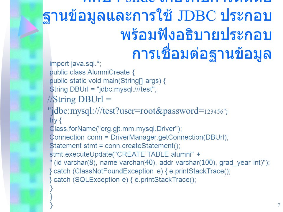 ตัวอย่างประยุกต์ใช้กับ database ศึกษา slide เกี่ยวกับการติดต่อฐานข้อมูลและการใช้ JDBC ประกอบพร้อมฟังอธิบายประกอบ การเชื่อมต่อฐานข้อมูล