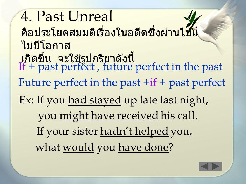 4. Past Unreal คือประโยคสมมติเรื่องในอดีตซึ่งผ่านไปแล้ว ไม่มีโอกาส เกิดขึ้น จะใช้รูปกริยาดังนี้