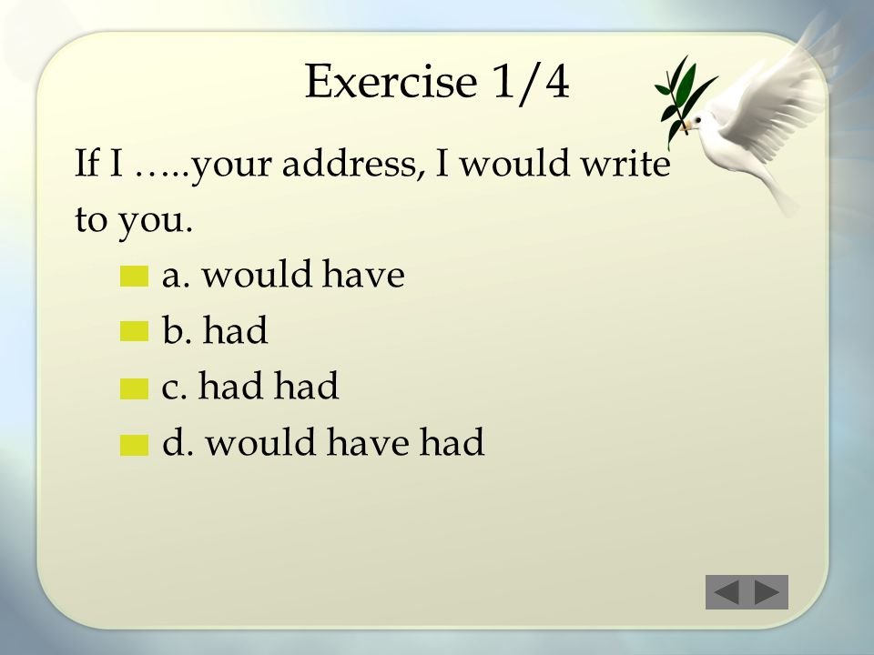 Exercise 1/4 If I …..your address, I would write to you. a. would have