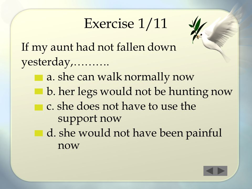 Exercise 1/11 If my aunt had not fallen down yesterday,……….