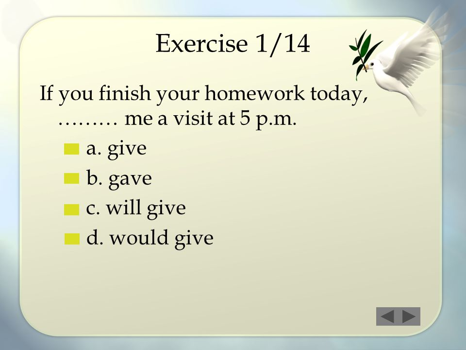 Exercise 1/14 If you finish your homework today, ……… me a visit at 5 p.m. a. give. b. gave. c. will give.